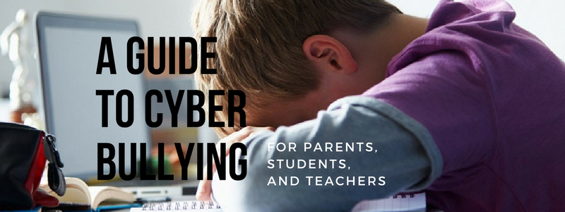 A Guide to Cyber Bullying for Parents, Students, and Teachers